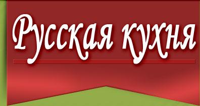 Русская кухня — русские традиционные кулинарные рецепты